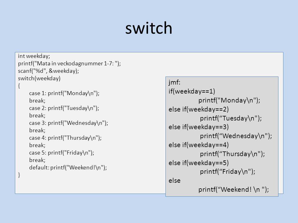break Skrivs inuti en switch, for, while eller do-while sats När den exekveras hoppar programmet genast ut ur den sats (switch, for, while, do- while) den står i Med undantag för switch- satsen behöver den normalt inte användas int i=1,summa=0,tmp; for(i=0;i<10;i++) { printf( Skriv in tal %d: ,i); scanf( %d ,&tmp); if(tmp==0) break; else summa = summa+tmp; } printf( Summa:%d ,summa);
