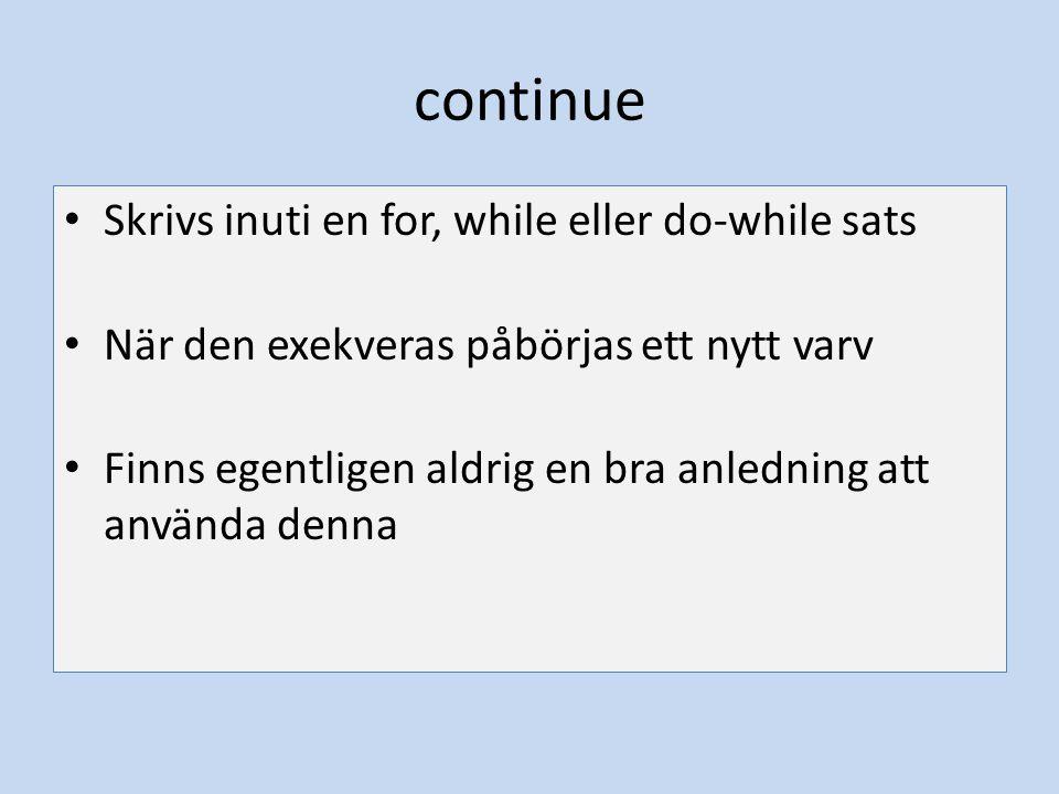 continue Skrivs inuti en for, while eller do-while sats När den exekveras påbörjas ett nytt varv Finns egentligen aldrig en bra anledning att använda