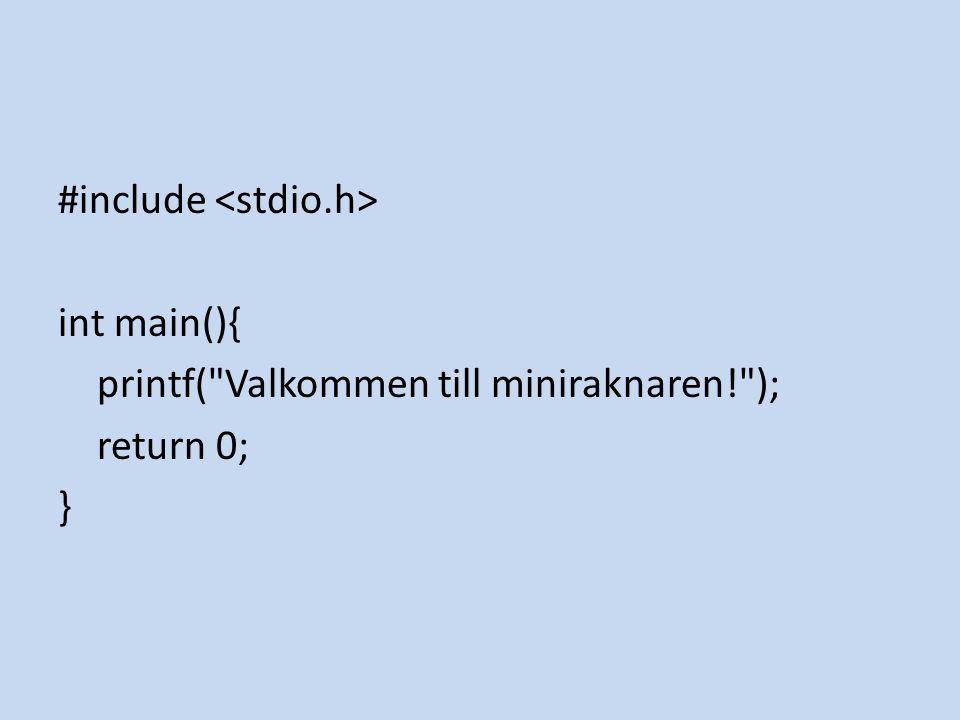 #include int main(){ printf( Valkommen till miniraknaren! ); return 0; }