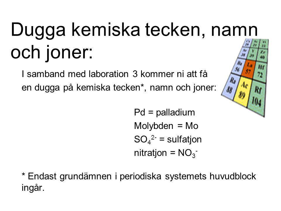 Dugga kemiska tecken, namn och joner: I samband med laboration 3 kommer ni att få en dugga på kemiska tecken*, namn och joner: Pd = palladium Molybden = Mo SO 4 2- = sulfatjon nitratjon = NO 3 - * Endast grundämnen i periodiska systemets huvudblock ingår.