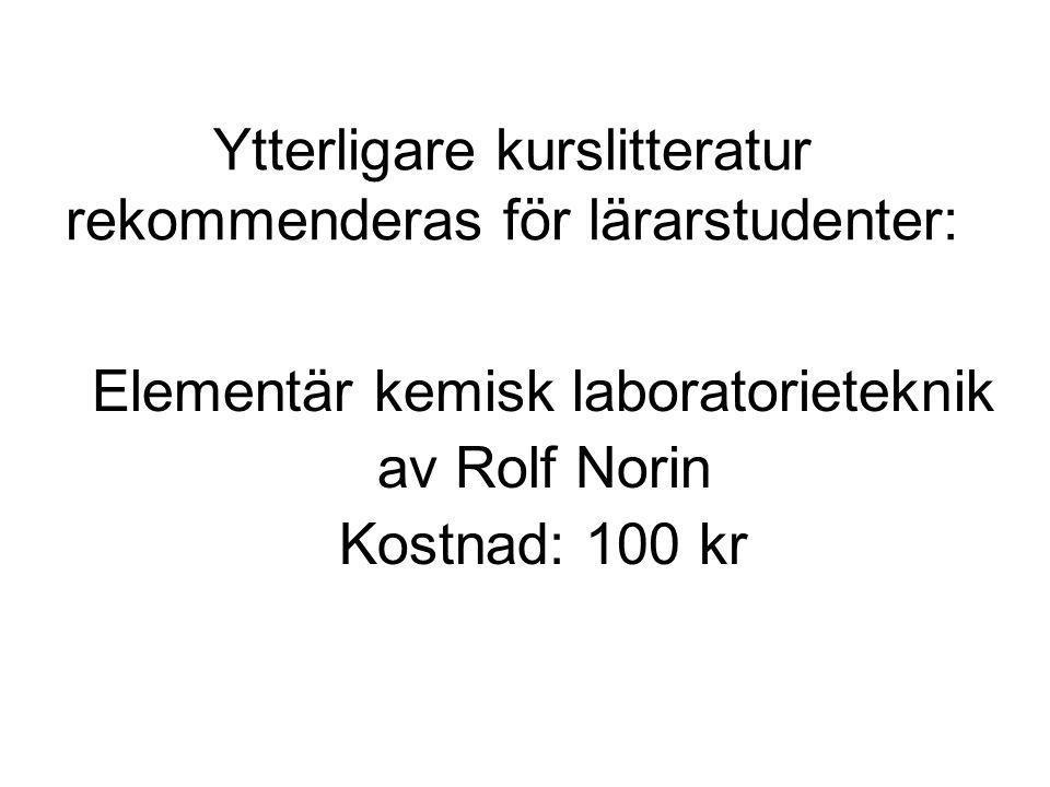 Ytterligare kurslitteratur rekommenderas för lärarstudenter: Elementär kemisk laboratorieteknik av Rolf Norin Kostnad: 100 kr