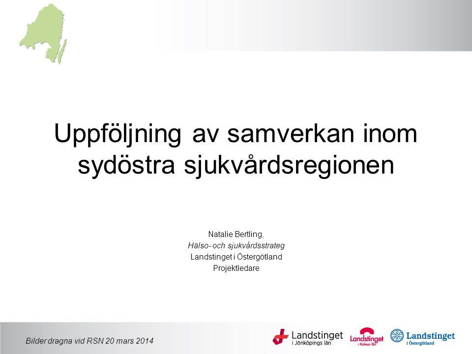 Uppföljning av samverkan inom sydöstra sjukvårdsregionen Natalie Bertling, Hälso- och sjukvårdsstrateg Landstinget i Östergötland Projektledare Bilder dragna vid RSN 20 mars 2014