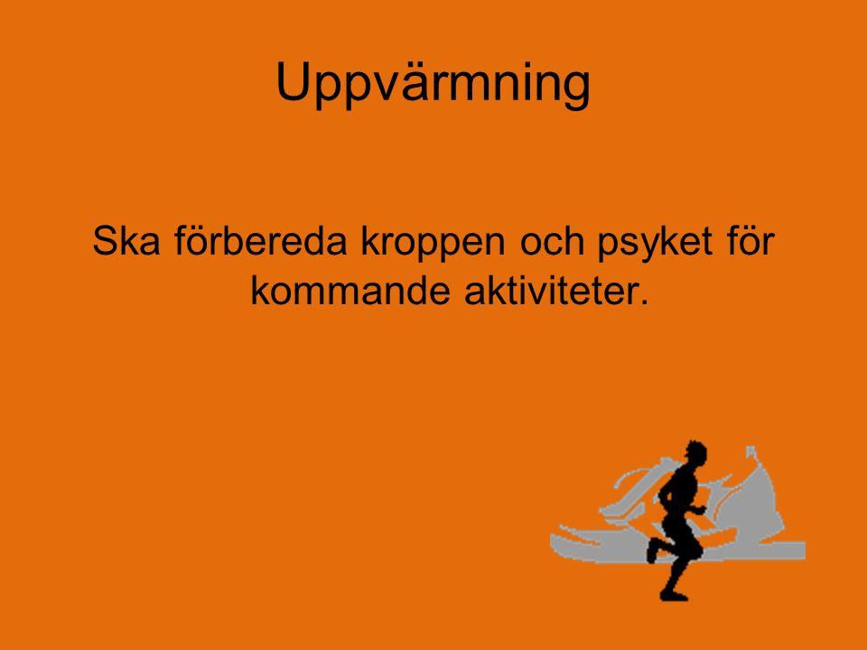 Uppvärmning Ska förbereda kroppen och psyket för kommande aktiviteter.
