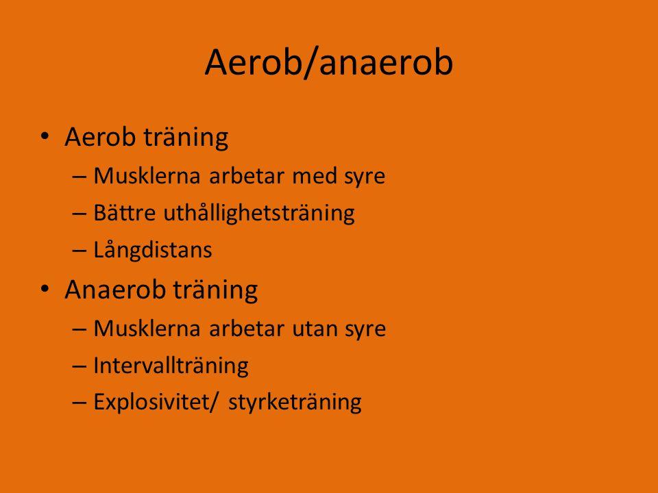 Aerob/anaerob Aerob träning – Musklerna arbetar med syre – Bättre uthållighetsträning – Långdistans Anaerob träning – Musklerna arbetar utan syre – Intervallträning – Explosivitet/ styrketräning