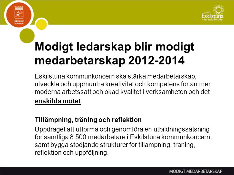 Modigt ledarskap blir modigt medarbetarskap 2012-2014 Eskilstuna kommunkoncern ska stärka medarbetarskap, utveckla och uppmuntra kreativitet och kompe
