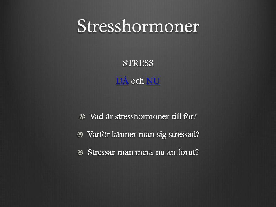 Stresshormoner STRESS DÅDÅ och NU NU DÅNU Vad är stresshormoner till för? Varför känner man sig stressad? Stressar man mera nu än förut?