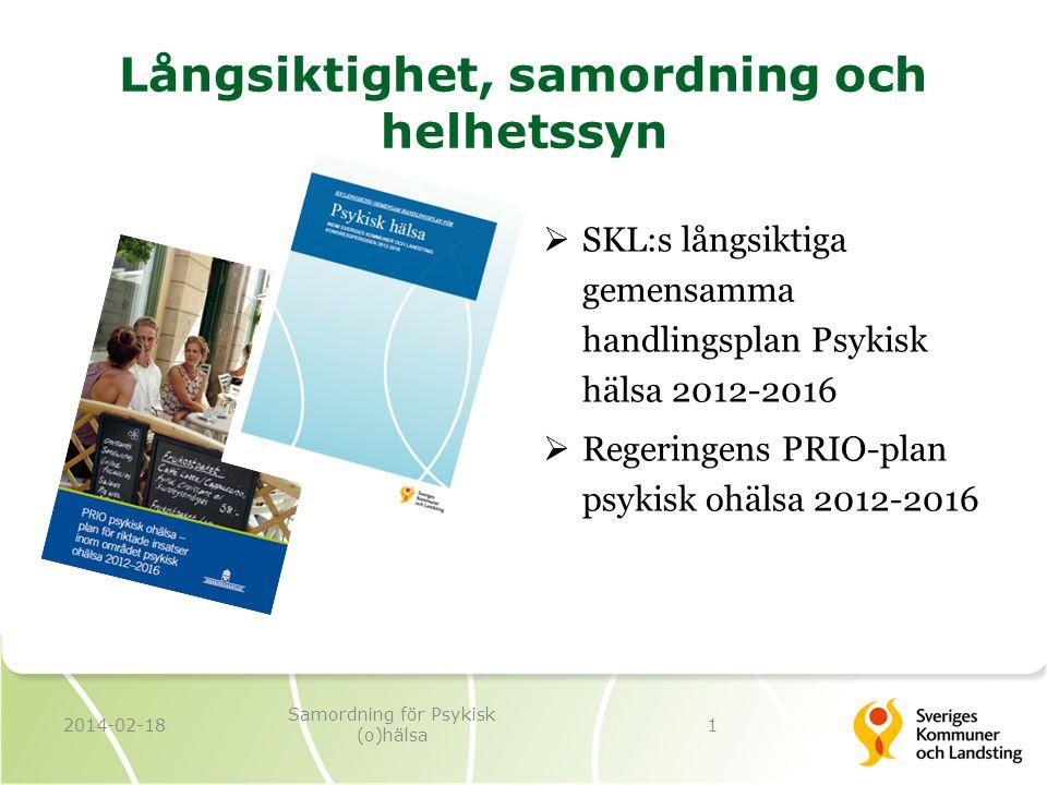 Långsiktighet, samordning och helhetssyn  SKL:s långsiktiga gemensamma handlingsplan Psykisk hälsa 2012-2016  Regeringens PRIO-plan psykisk ohälsa 2012-2016 2014-02-181 Samordning för Psykisk (o)hälsa