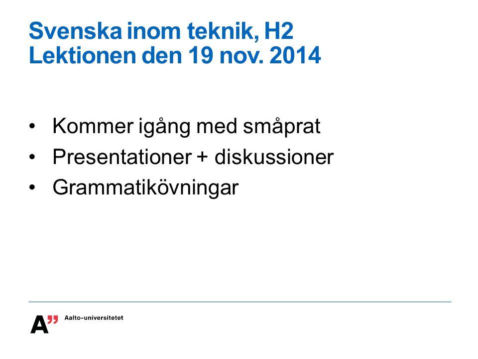 Svenska inom teknik, H2 Lektionen den 19 nov. 2014 Kommer igång med småprat Presentationer + diskussioner Grammatikövningar