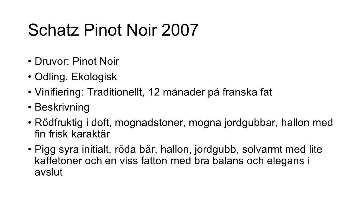 Schatz Pinot Noir 2007 Druvor: Pinot Noir Odling. Ekologisk Vinifiering: Traditionellt, 12 månader på franska fat Beskrivning Rödfruktig i doft, mogna