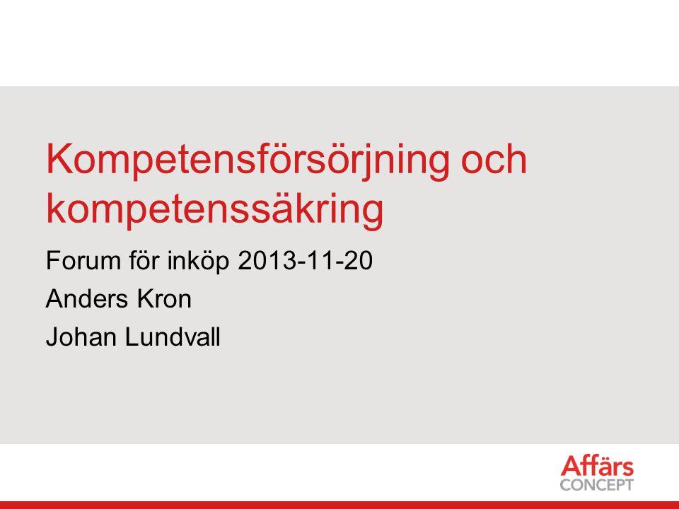 Kompetensförsörjning och kompetenssäkring Forum för inköp 2013-11-20 Anders Kron Johan Lundvall