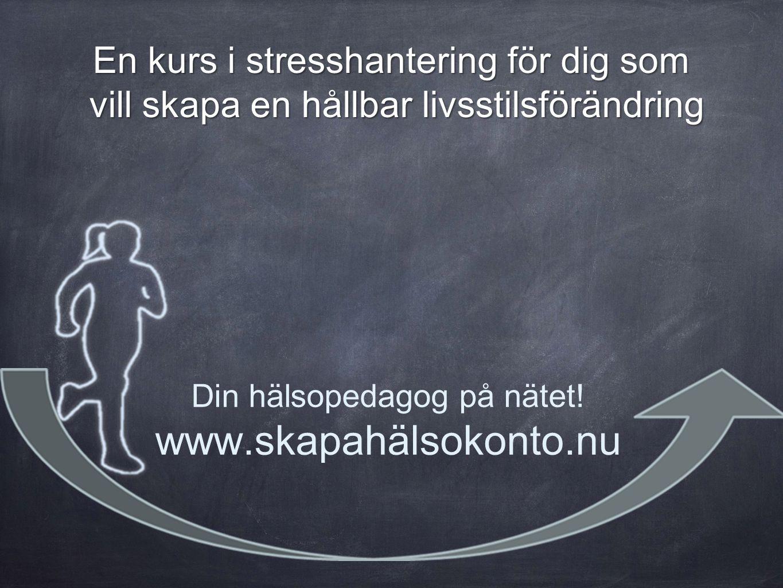 Din hälsopedagog på nätet! www.skapahälsokonto.nu En kurs i stresshantering för dig som vill skapa en hållbar livsstilsförändring vill skapa en hållba
