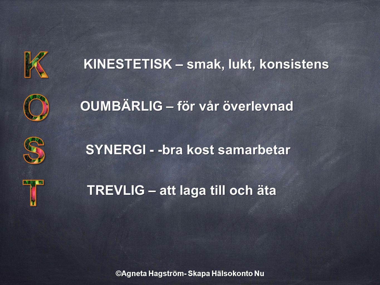 KINESTETISK – smak, lukt, konsistens OUMBÄRLIG – för vår överlevnad SYNERGI - -bra kost samarbetar TREVLIG – att laga till och äta ©Agneta Hagström- S