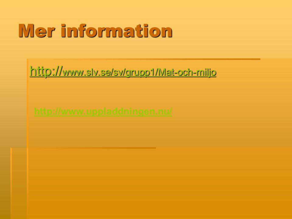 Mer information http:// www.slv.se/sv/grupp1/Mat-och-miljo http:// www.slv.se/sv/grupp1/Mat-och-miljo http://www.uppladdningen.nu/