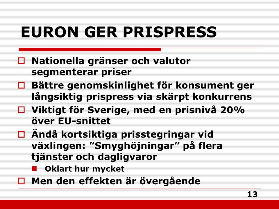 13 EURON GER PRISPRESS  Nationella gränser och valutor segmenterar priser  Bättre genomskinlighet för konsument ger långsiktig prispress via skärpt konkurrens  Viktigt för Sverige, med en prisnivå 20% över EU-snittet  Ändå kortsiktiga prisstegringar vid växlingen: Smyghöjningar på flera tjänster och dagligvaror Oklart hur mycket  Men den effekten är övergående