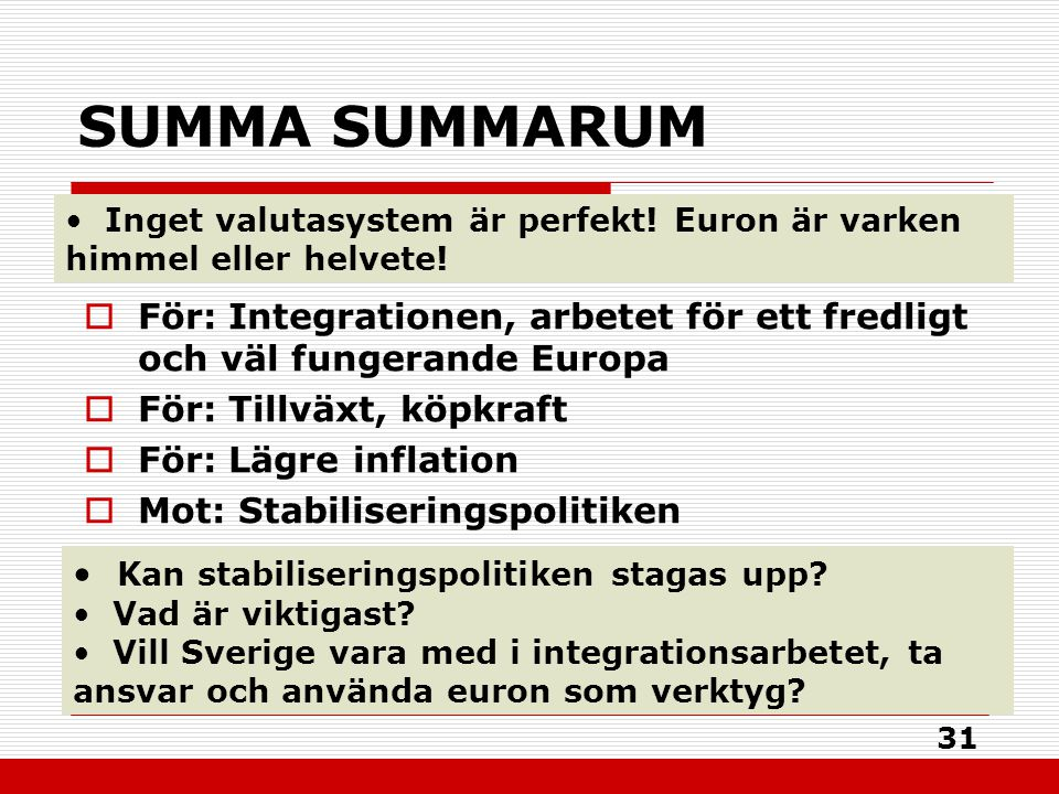 31 SUMMA SUMMARUM  För: Integrationen, arbetet för ett fredligt och väl fungerande Europa  För: Tillväxt, köpkraft  För: Lägre inflation  Mot: Sta