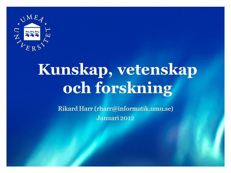 Kunskap, vetenskap och forskning Rikard Harr (rharr@informatik.umu.se) Januari 2012
