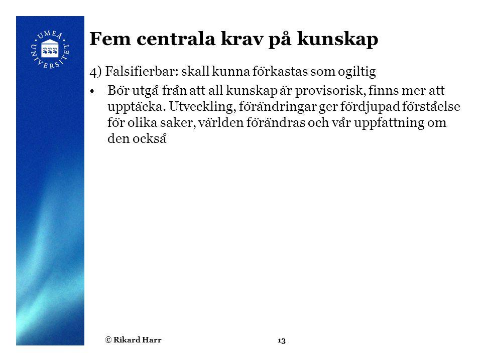 © Rikard Harr13 Fem centrala krav på kunskap 4) Falsifierbar: skall kunna fo ̈ rkastas som ogiltig Bo ̈ r utga ̊ fra ̊ n att all kunskap a ̈ r proviso