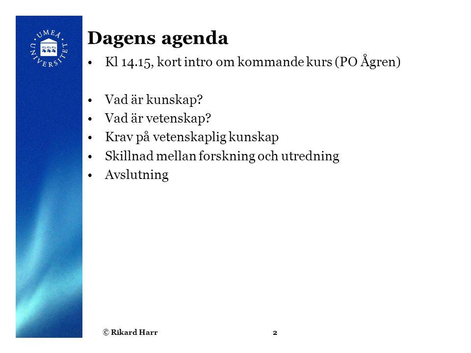© Rikard Harr2 Dagens agenda Kl 14.15, kort intro om kommande kurs (PO Ågren) Vad är kunskap? Vad är vetenskap? Krav på vetenskaplig kunskap Skillnad