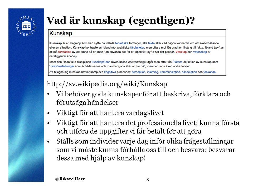 © Rikard Harr3 Vad är kunskap (egentligen)? http://sv.wikipedia.org/wiki/Kunskap Vi beho ̈ ver goda kunskaper fo ̈ r att beskriva, fo ̈ rklara och fo