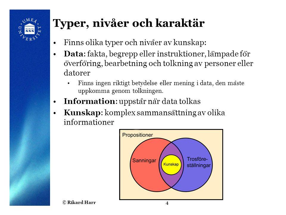 © Rikard Harr4 Typer, nivåer och karaktär Finns olika typer och niva ̊ er av kunskap: Data: fakta, begrepp eller instruktioner, la ̈ mpade fo ̈ r o ̈