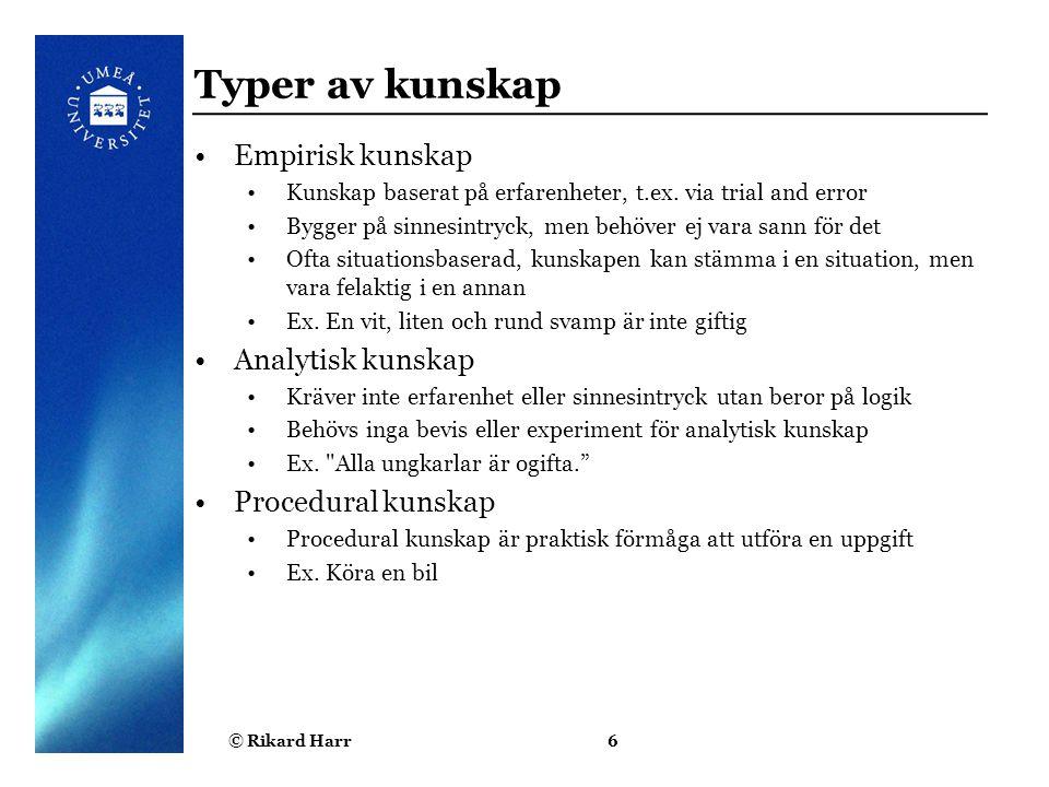 © Rikard Harr6 Typer av kunskap Empirisk kunskap Kunskap baserat på erfarenheter, t.ex. via trial and error Bygger på sinnesintryck, men behöver ej va