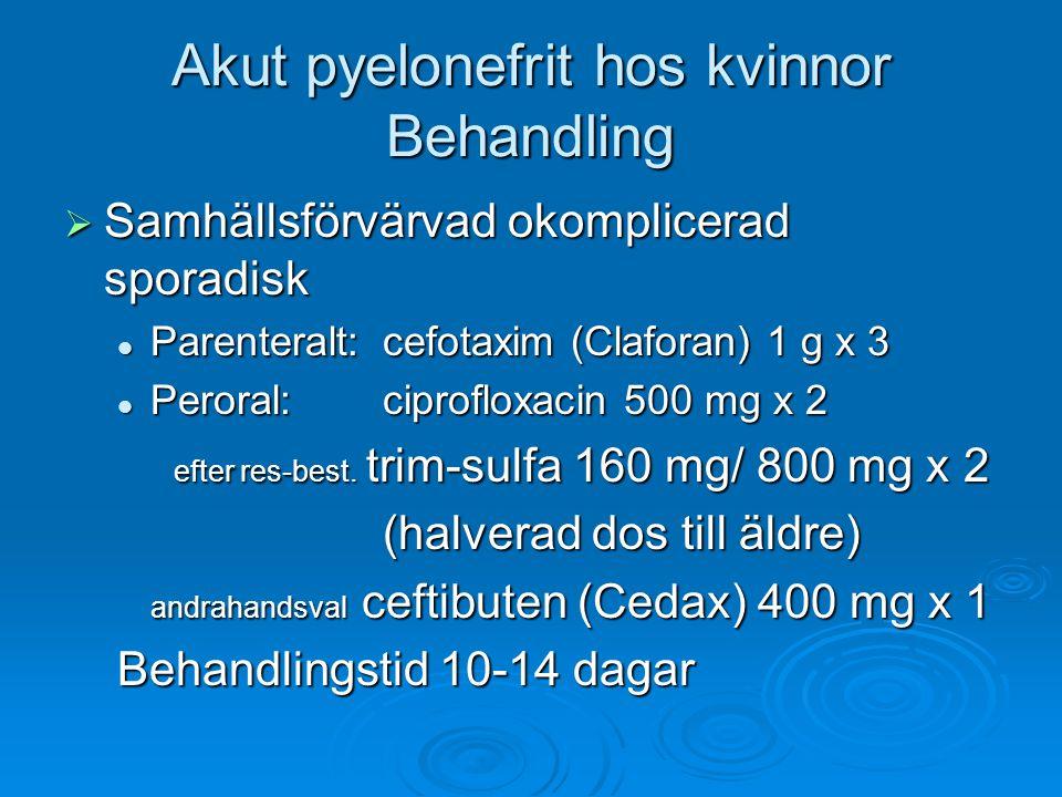 Akut pyelonefrit hos kvinnor Behandling  Samhällsförvärvad okomplicerad sporadisk Parenteralt:cefotaxim (Claforan) 1 g x 3 Parenteralt:cefotaxim (Claforan) 1 g x 3 Peroral:ciprofloxacin 500 mg x 2 Peroral:ciprofloxacin 500 mg x 2 efter res-best.
