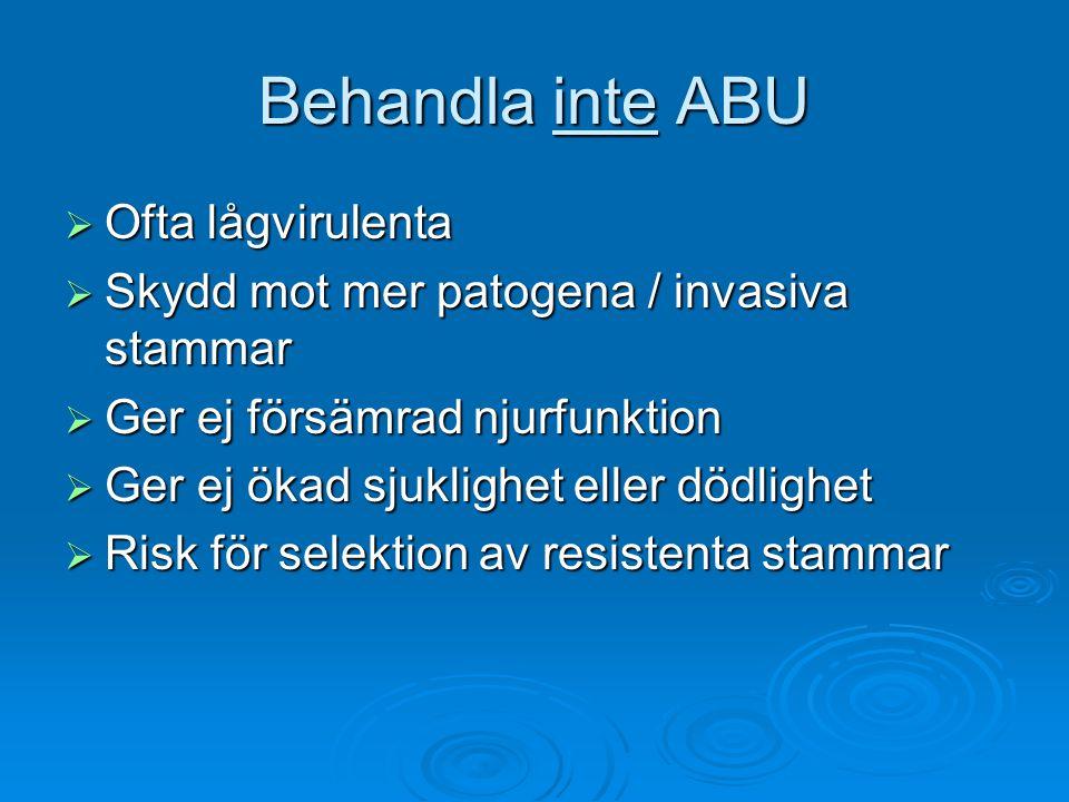Behandla inte ABU  Ofta lågvirulenta  Skydd mot mer patogena / invasiva stammar  Ger ej försämrad njurfunktion  Ger ej ökad sjuklighet eller dödlighet  Risk för selektion av resistenta stammar