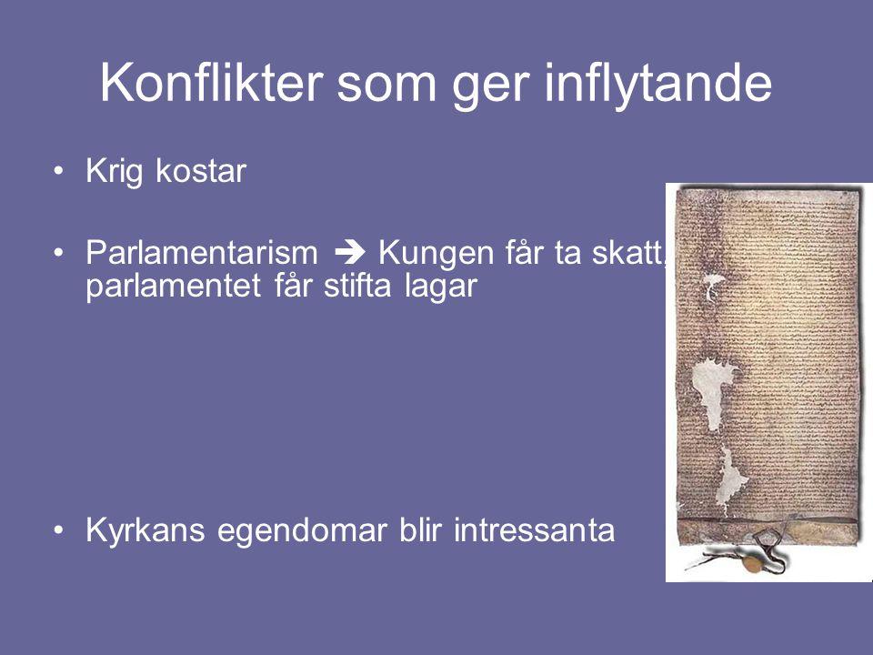 Konflikter som ger inflytande Krig kostar Parlamentarism  Kungen får ta skatt, parlamentet får stifta lagar Kyrkans egendomar blir intressanta