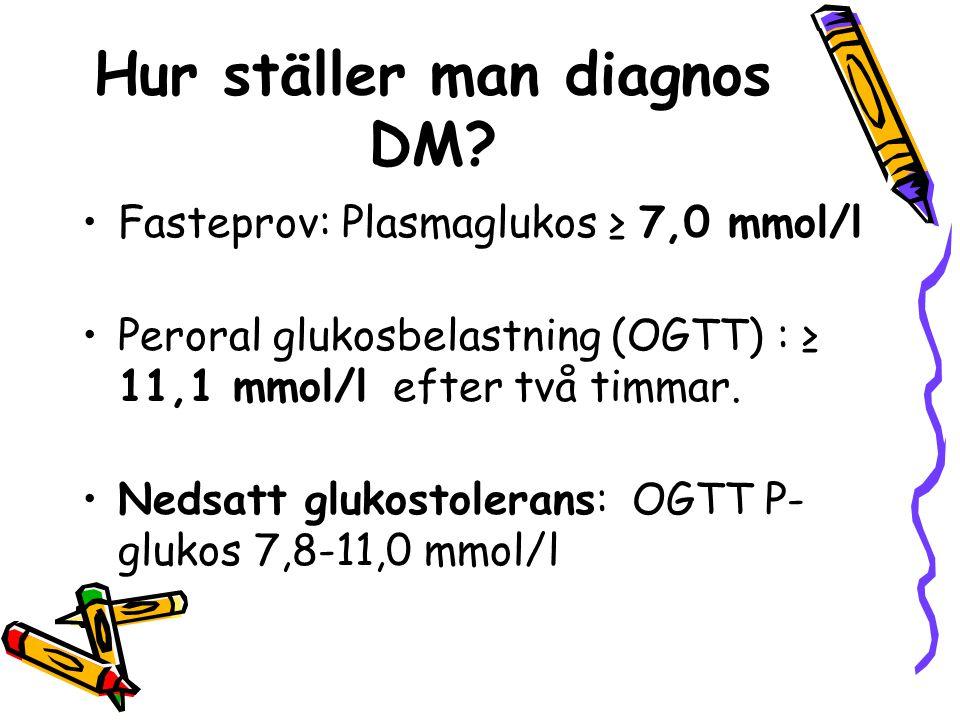 Hur ställer man diagnos DM? Fasteprov: Plasmaglukos ≥ 7,0 mmol/l Peroral glukosbelastning (OGTT) : ≥ 11,1 mmol/l efter två timmar. Nedsatt glukostoler