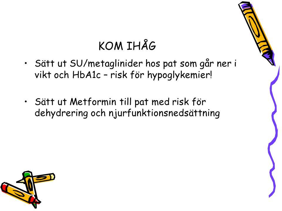 KOM IHÅG Sätt ut SU/metaglinider hos pat som går ner i vikt och HbA1c – risk för hypoglykemier! Sätt ut Metformin till pat med risk för dehydrering oc