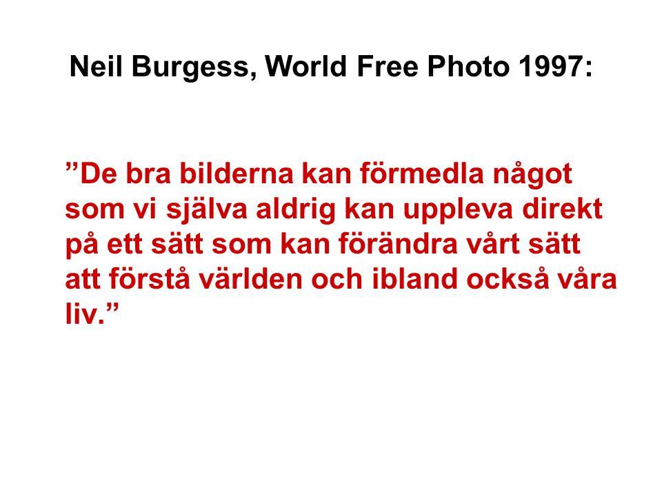 Neil Burgess, World Free Photo 1997: De bra bilderna kan förmedla något som vi själva aldrig kan uppleva direkt på ett sätt som kan förändra vårt sätt att förstå världen och ibland också våra liv.