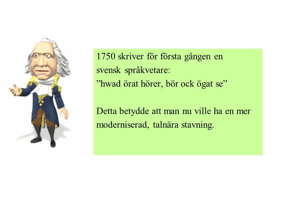 """1750 skriver för första gången en svensk språkvetare: """"hwad örat hörer, bör ock ögat se"""" Detta betydde att man nu ville ha en mer moderniserad, talnär"""