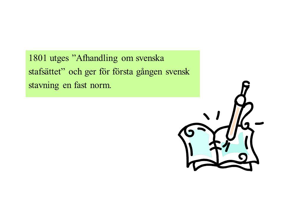 """1801 utges """"Afhandling om svenska stafsättet"""" och ger för första gången svensk stavning en fast norm."""