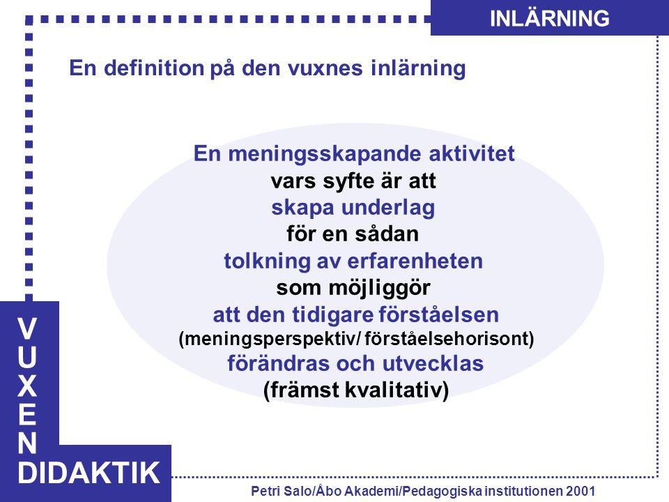 VUXENVUXEN DIDAKTIK INLÄRNING Petri Salo/Åbo Akademi/Pedagogiska institutionen 2001 En meningsskapande aktivitet vars syfte är att skapa underlag för
