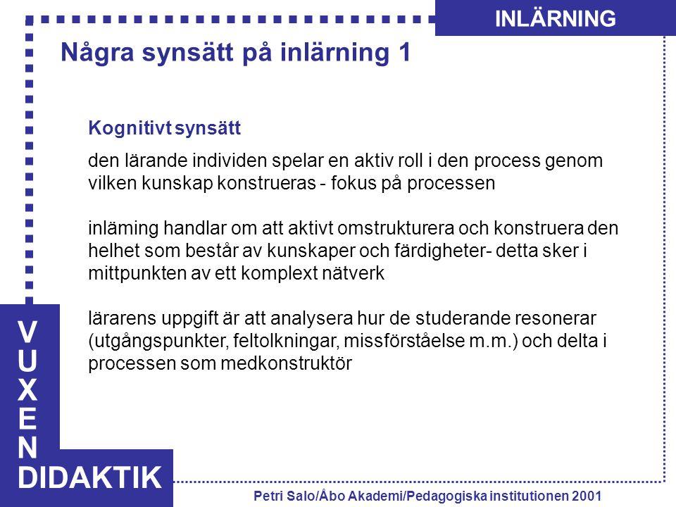 VUXENVUXEN DIDAKTIK INLÄRNING Petri Salo/Åbo Akademi/Pedagogiska institutionen 2001 Kognitivt synsätt den lärande individen spelar en aktiv roll i den