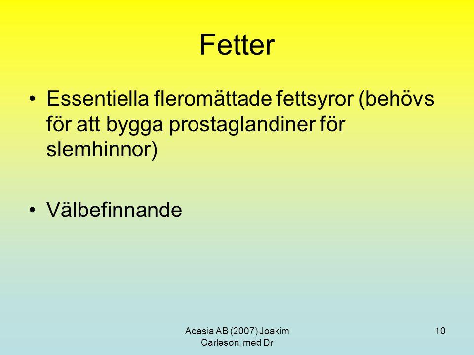 Acasia AB (2007) Joakim Carleson, med Dr 10 Fetter Essentiella fleromättade fettsyror (behövs för att bygga prostaglandiner för slemhinnor) Välbefinna