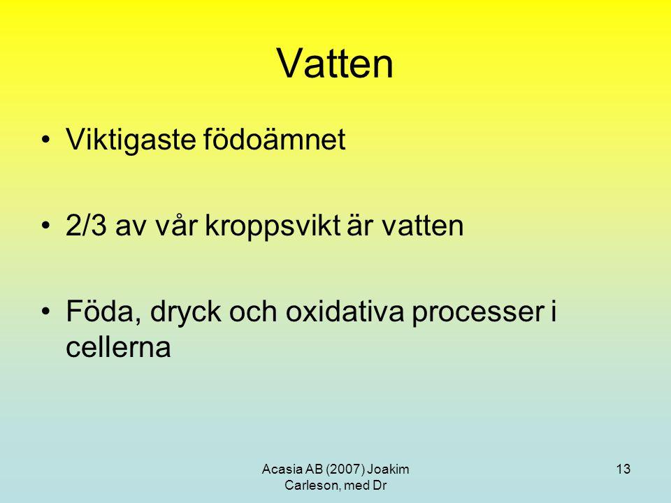 Acasia AB (2007) Joakim Carleson, med Dr 13 Vatten Viktigaste födoämnet 2/3 av vår kroppsvikt är vatten Föda, dryck och oxidativa processer i cellerna
