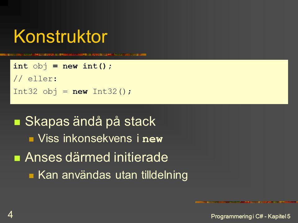 Programmering i C# - Kapitel 5 4 Konstruktor Skapas ändå på stack Viss inkonsekvens i new Anses därmed initierade Kan användas utan tilldelning int obj = new int(); // eller: Int32 obj = new Int32();