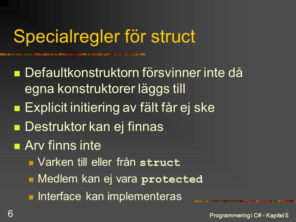 Programmering i C# - Kapitel 5 6 Specialregler för struct Defaultkonstruktorn försvinner inte då egna konstruktorer läggs till Explicit initiering av fält får ej ske Destruktor kan ej finnas Arv finns inte Varken till eller från struct Medlem kan ej vara protected Interface kan implementeras