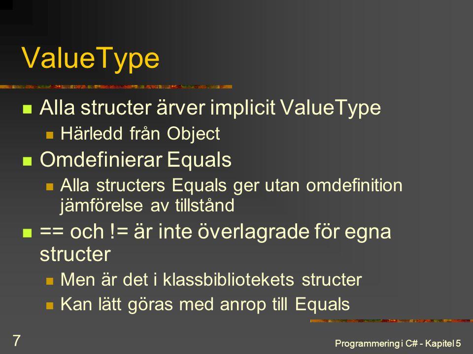 Programmering i C# - Kapitel 5 7 ValueType Alla structer ärver implicit ValueType Härledd från Object Omdefinierar Equals Alla structers Equals ger utan omdefinition jämförelse av tillstånd == och != är inte överlagrade för egna structer Men är det i klassbibliotekets structer Kan lätt göras med anrop till Equals