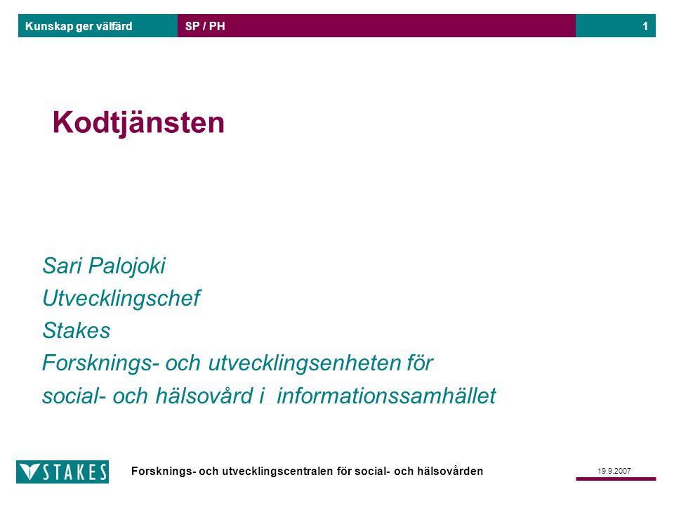 Forsknings- och utvecklingscentralen för social- och hälsovården Kunskap ger välfärd 19.9.2007 SP / PH1 Sari Palojoki Utvecklingschef Stakes Forskning