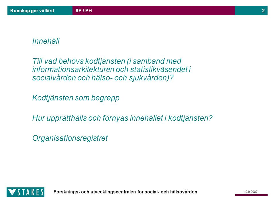 Forsknings- och utvecklingscentralen för social- och hälsovården Kunskap ger välfärd 19.9.2007 SP / PH3 Inom socialvården och hälso- och sjukvården behövs klassifikationer, terminologier, nomenklaturer och andra kodförteckningar för att upprätthålla den elektroniska journalhandlingens viktigaste uppgifter och andra enhetliga elektroniska strukturer som behövs i informationssystemarkitekturen för den nationella (social- och) hälso- och sjukvården enhetliga klassifikationer/kodförteckningar i administrativa processer enhetliga klassifikationer/kodförteckningar i statistikväsendet Tjänsten stödjer dataöverföring och harmonisering av informationssystem.