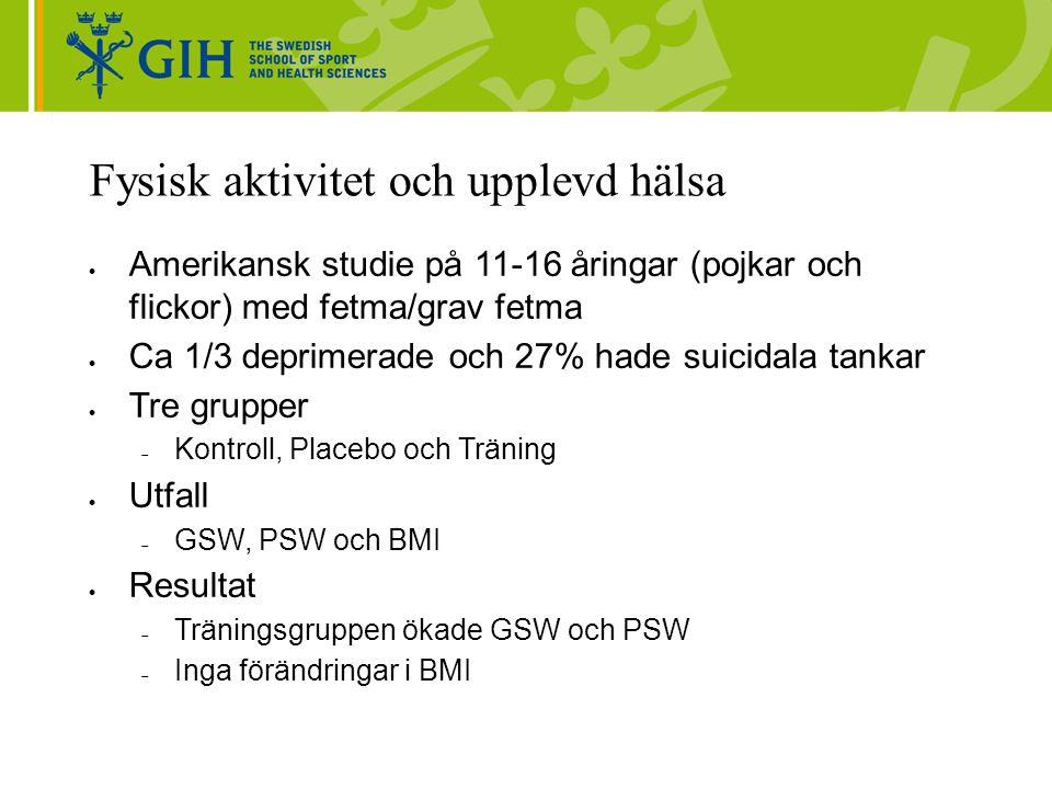 Fysisk aktivitet och upplevd hälsa  Amerikansk studie på 11-16 åringar (pojkar och flickor) med fetma/grav fetma  Ca 1/3 deprimerade och 27% hade suicidala tankar  Tre grupper  Kontroll, Placebo och Träning  Utfall  GSW, PSW och BMI  Resultat  Träningsgruppen ökade GSW och PSW  Inga förändringar i BMI
