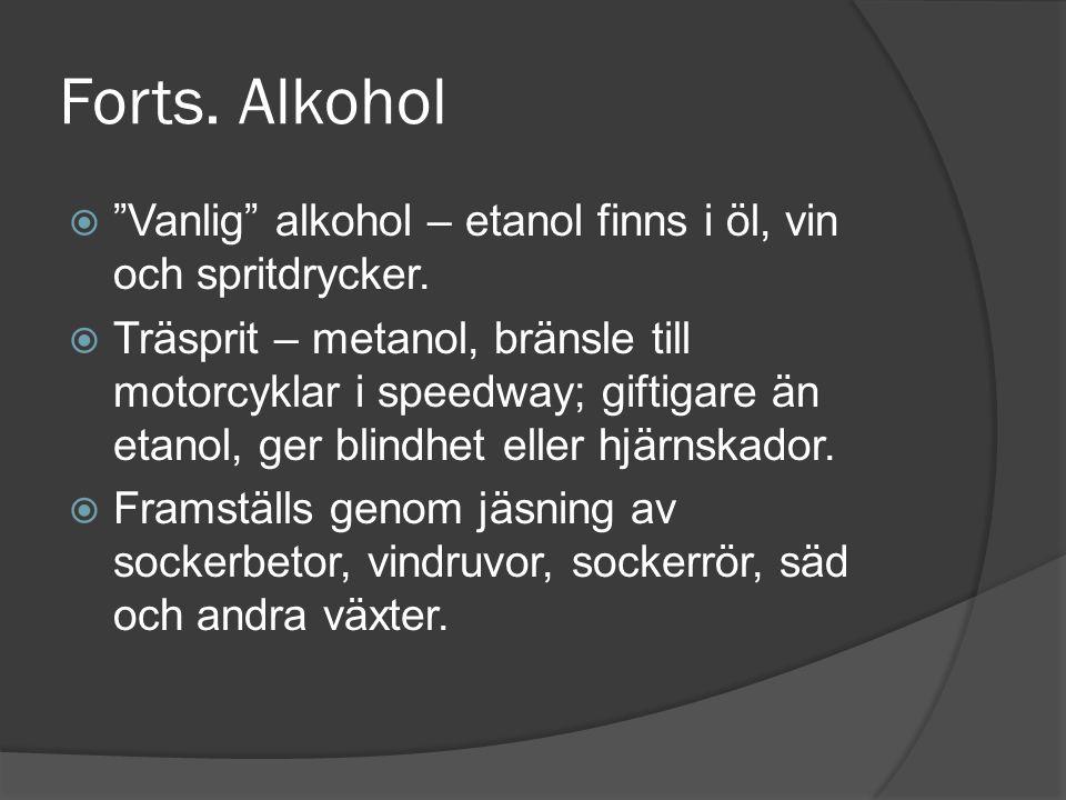 """Forts. Alkohol  """"Vanlig"""" alkohol – etanol finns i öl, vin och spritdrycker.  Träsprit – metanol, bränsle till motorcyklar i speedway; giftigare än e"""