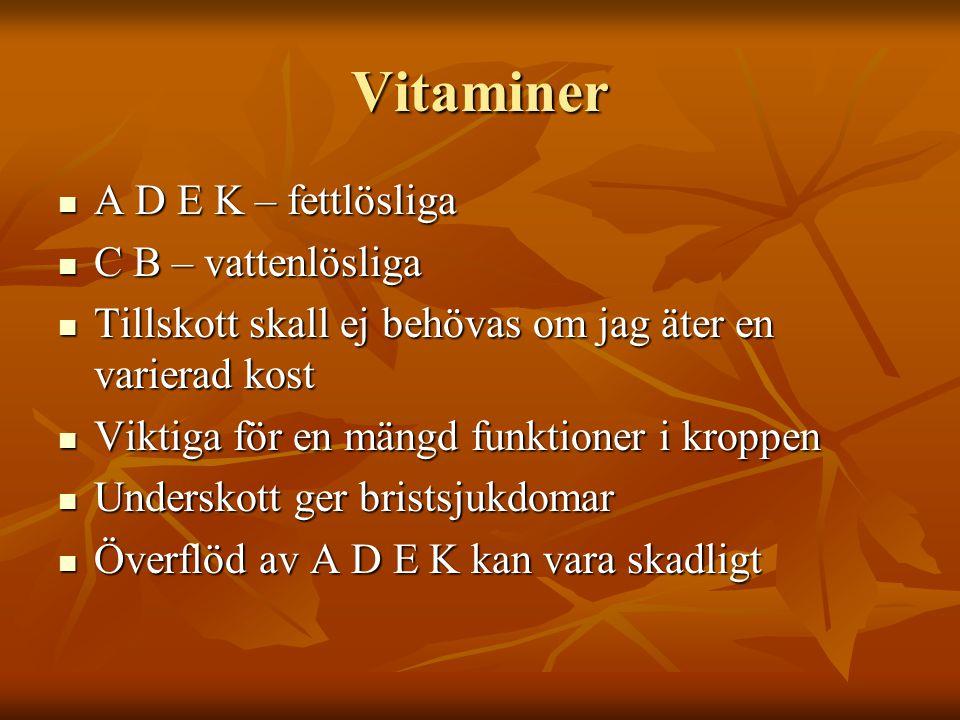 Vitaminer A D E K – fettlösliga A D E K – fettlösliga C B – vattenlösliga C B – vattenlösliga Tillskott skall ej behövas om jag äter en varierad kost Tillskott skall ej behövas om jag äter en varierad kost Viktiga för en mängd funktioner i kroppen Viktiga för en mängd funktioner i kroppen Underskott ger bristsjukdomar Underskott ger bristsjukdomar Överflöd av A D E K kan vara skadligt Överflöd av A D E K kan vara skadligt