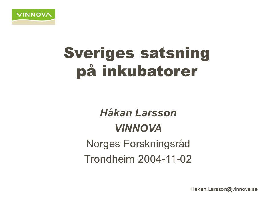 Hakan.Larsson@vinnova.se Sveriges satsning på inkubatorer Håkan Larsson VINNOVA Norges Forskningsråd Trondheim 2004-11-02