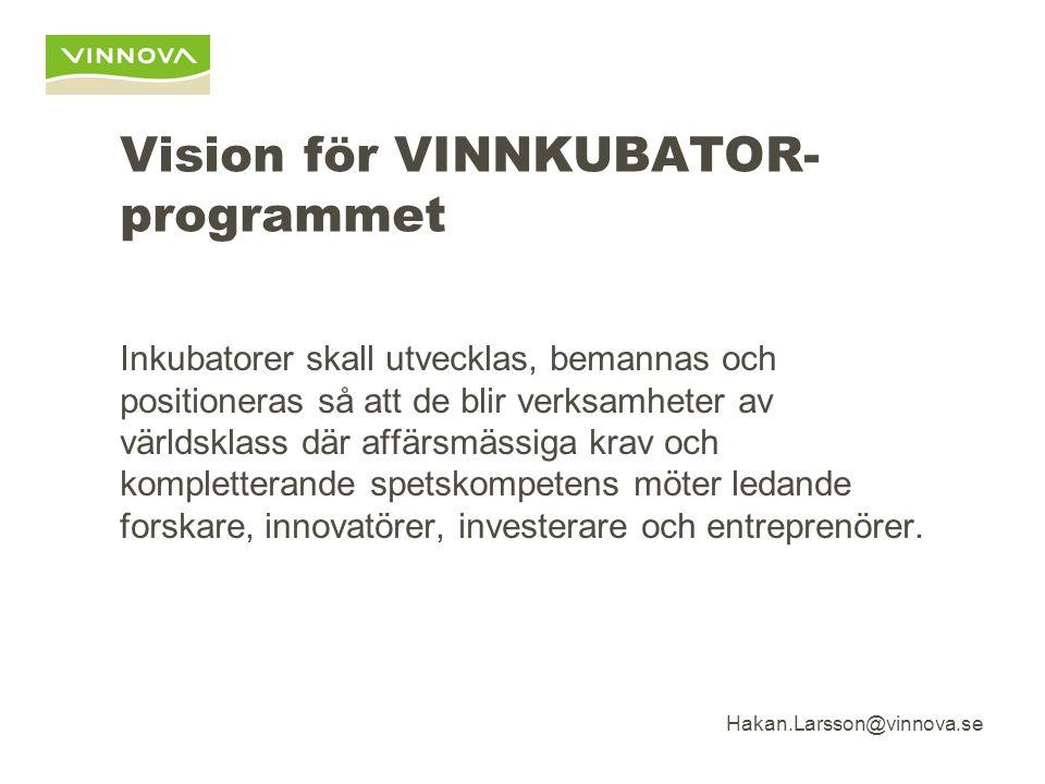 Hakan.Larsson@vinnova.se Vision för VINNKUBATOR- programmet Inkubatorer skall utvecklas, bemannas och positioneras så att de blir verksamheter av världsklass där affärsmässiga krav och kompletterande spetskompetens möter ledande forskare, innovatörer, investerare och entreprenörer.