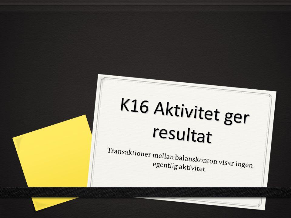K16 Aktivitet ger resultat Transaktioner mellan balanskonton visar ingen egentlig aktivitet