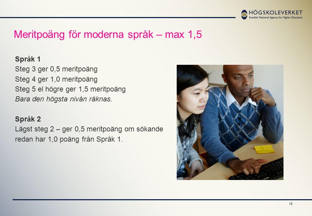 15 Meritpoäng för moderna språk – max 1,5 Språk 1 Steg 3 ger 0,5 meritpoäng Steg 4 ger 1,0 meritpoäng Steg 5 el högre ger 1,5 meritpoäng Bara den högs