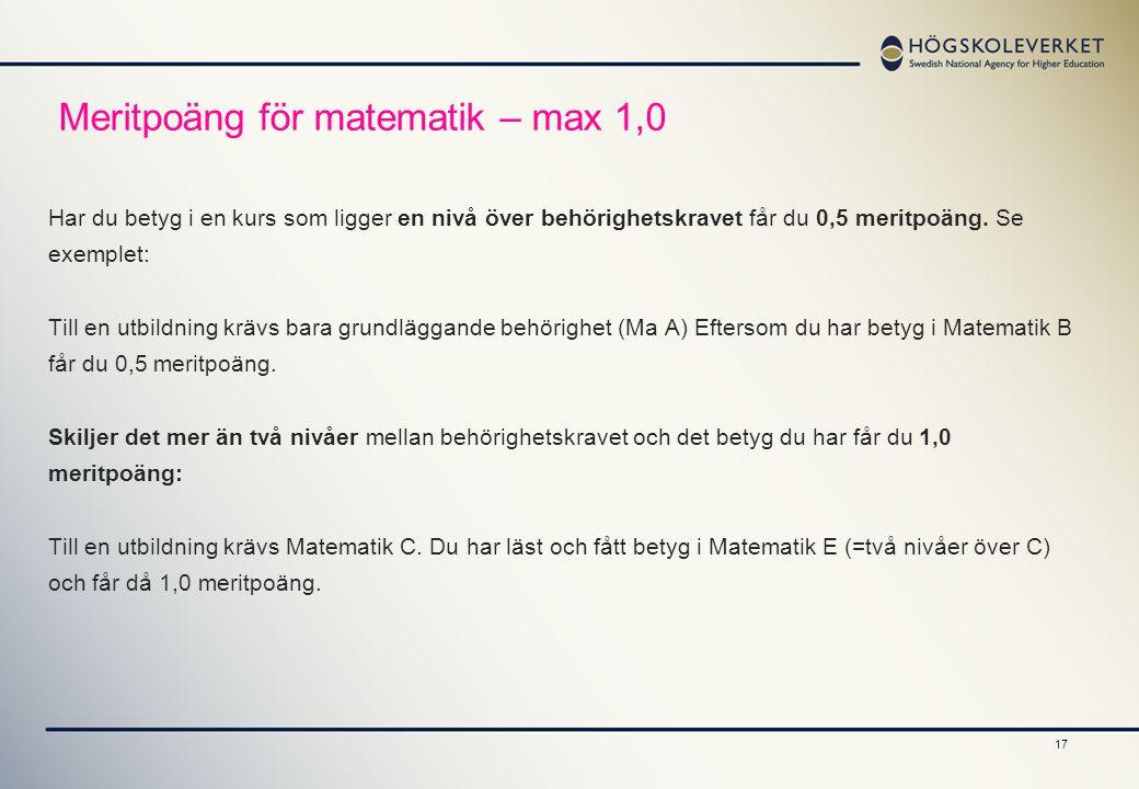 17 Meritpoäng för matematik – max 1,0 Har du betyg i en kurs som ligger en nivå över behörighetskravet får du 0,5 meritpoäng. Se exemplet: Till en utb